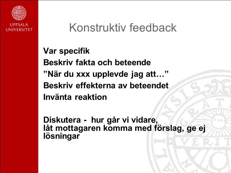 Konstruktiv feedback Var specifik Beskriv fakta och beteende När du xxx upplevde jag att… Beskriv effekterna av beteendet Invänta reaktion Diskutera - hur går vi vidare, låt mottagaren komma med förslag, ge ej lösningar