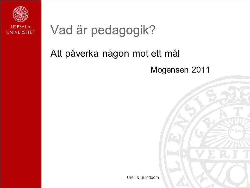 Vad är pedagogik? Att påverka någon mot ett mål Mogensen 2011 Urell & Sundbom