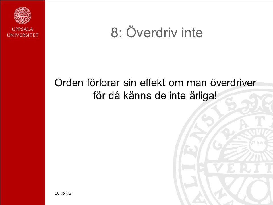 10-09-02 8: Överdriv inte Orden förlorar sin effekt om man överdriver för då känns de inte ärliga!