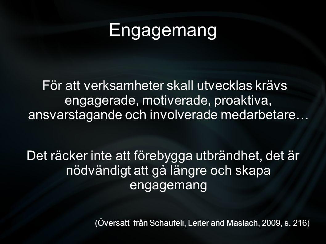 Engagemang För att verksamheter skall utvecklas krävs engagerade, motiverade, proaktiva, ansvarstagande och involverade medarbetare… Det räcker inte att förebygga utbrändhet, det är nödvändigt att gå längre och skapa engagemang (Översatt från Schaufeli, Leiter and Maslach, 2009, s.