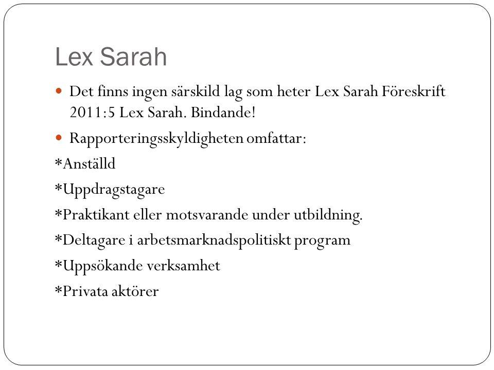 Lex Sarah Det finns ingen särskild lag som heter Lex Sarah Föreskrift 2011:5 Lex Sarah. Bindande! Rapporteringsskyldigheten omfattar: *Anställd *Uppdr