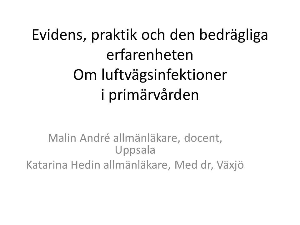 Evidens, praktik och den bedrägliga erfarenheten Om luftvägsinfektioner i primärvården Malin André allmänläkare, docent, Uppsala Katarina Hedin allmänläkare, Med dr, Växjö