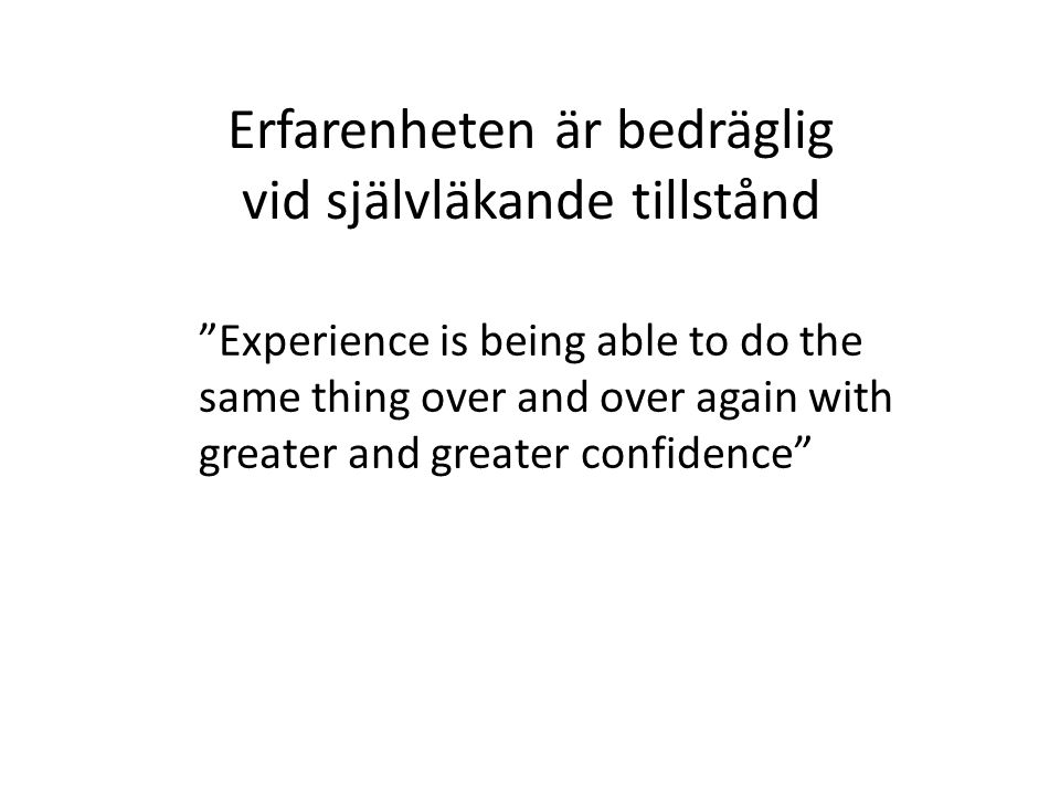 Erfarenheten är bedräglig vid självläkande tillstånd Experience is being able to do the same thing over and over again with greater and greater confidence