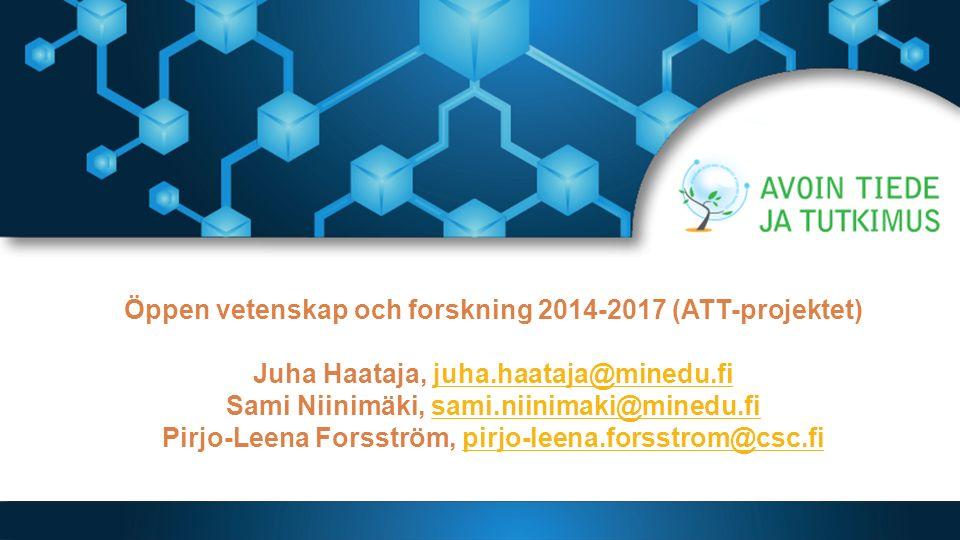 Öppen vetenskap och forskning 2014-2017 (ATT-projektet) Juha Haataja, juha.haataja@minedu.fi Sami Niinimäki, sami.niinimaki@minedu.fi Pirjo-Leena Forsström, pirjo-leena.forsstrom@csc.fijuha.haataja@minedu.fisami.niinimaki@minedu.fipirjo-leena.forsstrom@csc.fi