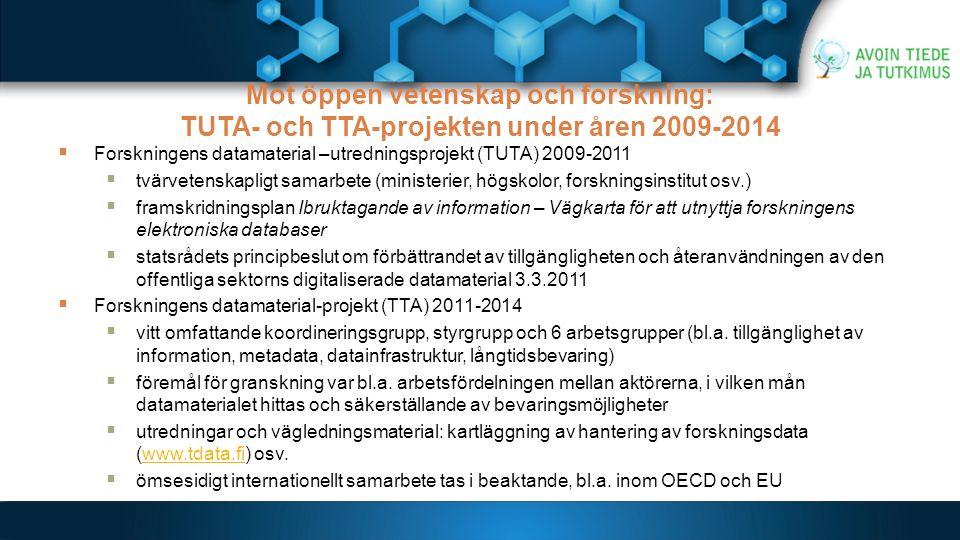 Mot öppen vetenskap och forskning: TUTA- och TTA-projekten under åren 2009-2014  Forskningens datamaterial –utredningsprojekt (TUTA) 2009-2011  tvärvetenskapligt samarbete (ministerier, högskolor, forskningsinstitut osv.)  framskridningsplan Ibruktagande av information – Vägkarta för att utnyttja forskningens elektroniska databaser  statsrådets principbeslut om förbättrandet av tillgängligheten och återanvändningen av den offentliga sektorns digitaliserade datamaterial 3.3.2011  Forskningens datamaterial-projekt (TTA) 2011-2014  vitt omfattande koordineringsgrupp, styrgrupp och 6 arbetsgrupper (bl.a.
