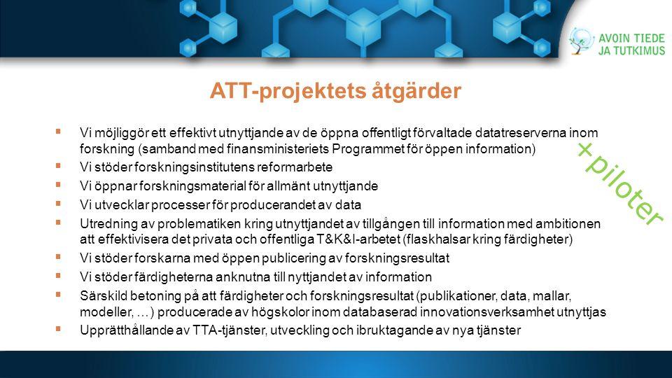 ATT-projektets åtgärder  Vi möjliggör ett effektivt utnyttjande av de öppna offentligt förvaltade datatreserverna inom forskning (samband med finansministeriets Programmet för öppen information)  Vi stöder forskningsinstitutens reformarbete  Vi öppnar forskningsmaterial för allmänt utnyttjande  Vi utvecklar processer för producerandet av data  Utredning av problematiken kring utnyttjandet av tillgången till information med ambitionen att effektivisera det privata och offentliga T&K&I-arbetet (flaskhalsar kring färdigheter)  Vi stöder forskarna med öppen publicering av forskningsresultat  Vi stöder färdigheterna anknutna till nyttjandet av information  Särskild betoning på att färdigheter och forskningsresultat (publikationer, data, mallar, modeller, …) producerade av högskolor inom databaserad innovationsverksamhet utnyttjas  Upprätthållande av TTA-tjänster, utveckling och ibruktagande av nya tjänster +piloter
