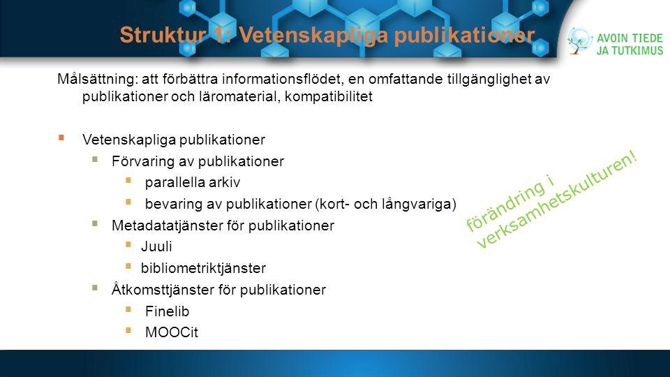 Struktur 1: Vetenskapliga publikationer Målsättning: att förbättra informationsflödet, en omfattande tillgänglighet av publikationer och läromaterial, kompatibilitet  Vetenskapliga publikationer  Förvaring av publikationer  parallella arkiv  bevaring av publikationer (kort- och långvariga)  Metadatatjänster för publikationer  Juuli  bibliometriktjänster  Åtkomsttjänster för publikationer  Finelib  MOOCit förändring i verksamhetskulturen!