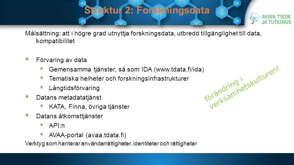 Struktur 2: Forskningsdata Målsättning: att i högre grad utnyttja forskningsdata, utbredd tillgänglighet till data, kompatibilitet  Förvaring av data  Gemensamma tjänster, så som IDA (www.tdata.fi/ida)  Tematiska helheter och forskningsinfrastrukturer  Långtidsförvaring  Datans metadatatjänst  KATA, Finna, övriga tjänster  Datans åtkomsttjänster  API:n  AVAA-portal (avaa.tdata.fi) Verktyg som hanterar användarrättigheter, identiteter och rättigheter förändring i verksamhetskulturen!