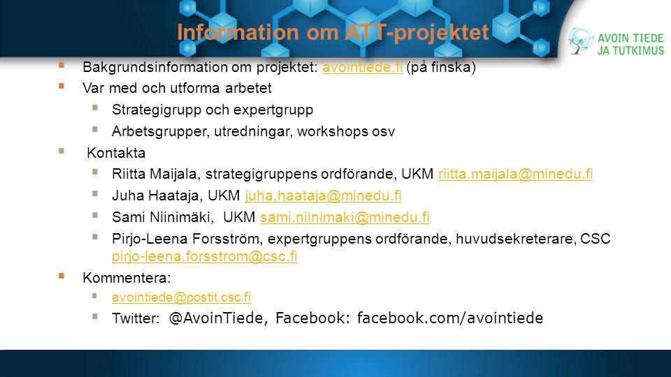 Information om ATT-projektet  Bakgrundsinformation om projektet: avointiede.fi (på finska)avointiede.fi  Var med och utforma arbetet  Strategigrupp och expertgrupp  Arbetsgrupper, utredningar, workshops osv  Kontakta  Riitta Maijala, strategigruppens ordförande, UKM riitta.maijala@minedu.firiitta.maijala@minedu.fi  Juha Haataja, UKM juha.haataja@minedu.fijuha.haataja@minedu.fi  Sami Niinimäki, UKM sami.niinimaki@minedu.fisami.niinimaki@minedu.fi  Pirjo-Leena Forsström, expertgruppens ordförande, huvudsekreterare, CSC pirjo-leena.forsstrom@csc.fi pirjo-leena.forsstrom@csc.fi  Kommentera:  avointiede@postit.csc.fi avointiede@postit.csc.fi  Twitter: @AvoinTiede, Facebook: facebook.com/avointiede