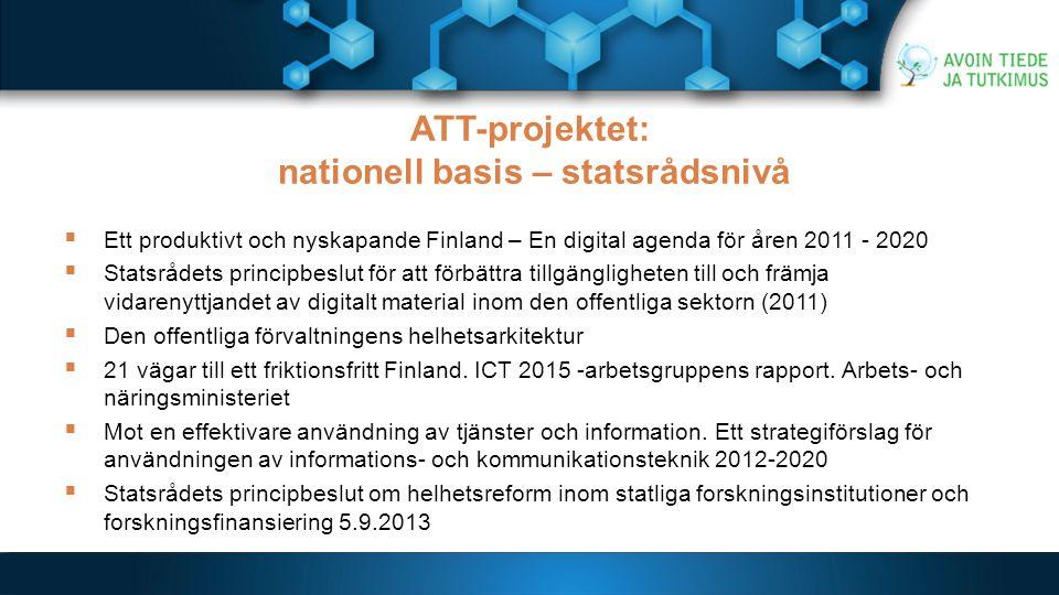 ATT-projektet: nationell basis – statsrådsnivå  Ett produktivt och nyskapande Finland – En digital agenda för åren 2011 - 2020  Statsrådets principbeslut för att förbättra tillgängligheten till och främja vidarenyttjandet av digitalt material inom den offentliga sektorn (2011)  Den offentliga förvaltningens helhetsarkitektur  21 vägar till ett friktionsfritt Finland.