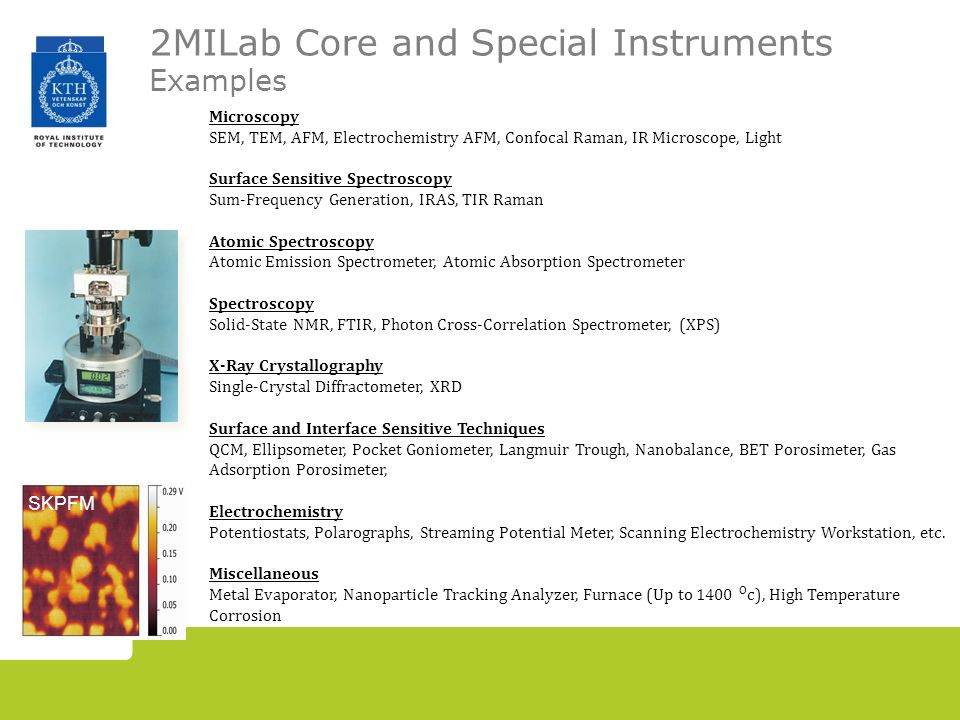 2MILab Core and Special Instruments Examples Microscopy SEM, TEM, AFM, Electrochemistry AFM, Confocal Raman, IR Microscope, Light Surface Sensitive Spectroscopy Sum-Frequency Generation, IRAS, TIR Raman Atomic Spectroscopy Atomic Emission Spectrometer, Atomic Absorption Spectrometer Spectroscopy Solid-State NMR, FTIR, Photon Cross-Correlation Spectrometer, (XPS) X-Ray Crystallography Single-Crystal Diffractometer, XRD Surface and Interface Sensitive Techniques QCM, Ellipsometer, Pocket Goniometer, Langmuir Trough, Nanobalance, BET Porosimeter, Gas Adsorption Porosimeter, Electrochemistry Potentiostats, Polarographs, Streaming Potential Meter, Scanning Electrochemistry Workstation, etc.