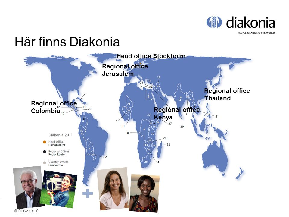 © Diakonia 7 Här finns Diakonia Huvudkontor Stockholm Regional offices Colombia 8 country offices Regional office Jerusalem 3 country offices Regional office Kenya 10 country offices Regional office Thailand 5 country offices
