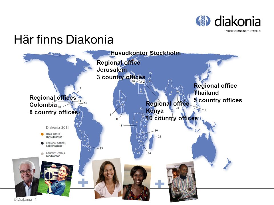 © Diakonia 8 Här finns Diakonia Huvudkontor Stockholm Regional offices Colombia 8 country offices Regional office Jerusalem 3 country offices Regional office Kenya 10 country offices Regional office Thailand 5 country offices 350 partners