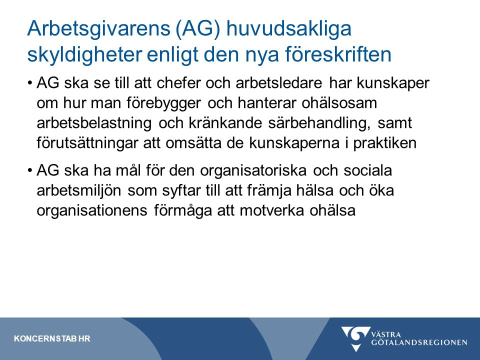 Arbetsgivarens (AG) huvudsakliga skyldigheter enligt den nya föreskriften AG ska se till att chefer och arbetsledare har kunskaper om hur man förebygger och hanterar ohälsosam arbetsbelastning och kränkande särbehandling, samt förutsättningar att omsätta de kunskaperna i praktiken AG ska ha mål för den organisatoriska och sociala arbetsmiljön som syftar till att främja hälsa och öka organisationens förmåga att motverka ohälsa KONCERNSTAB HR