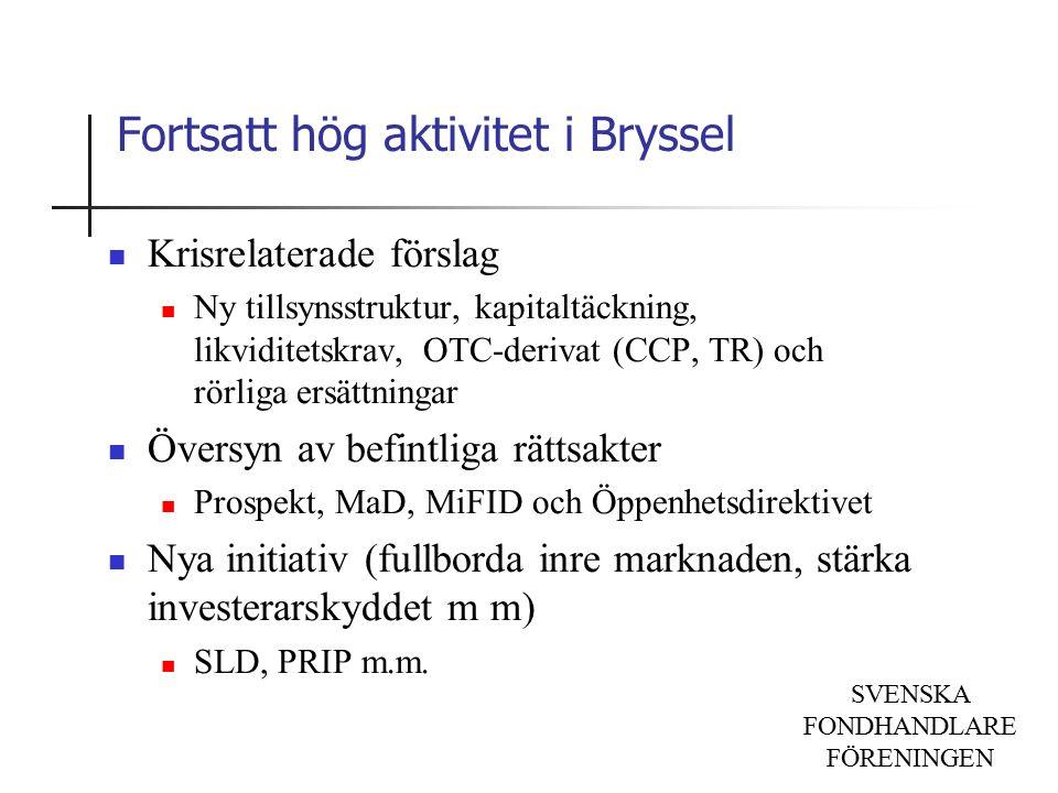 SVENSKA FONDHANDLARE FÖRENINGEN Fortsatt hög aktivitet i Bryssel Krisrelaterade förslag Ny tillsynsstruktur, kapitaltäckning, likviditetskrav, OTC-derivat (CCP, TR) och rörliga ersättningar Översyn av befintliga rättsakter Prospekt, MaD, MiFID och Öppenhetsdirektivet Nya initiativ (fullborda inre marknaden, stärka investerarskyddet m m) SLD, PRIP m.m.