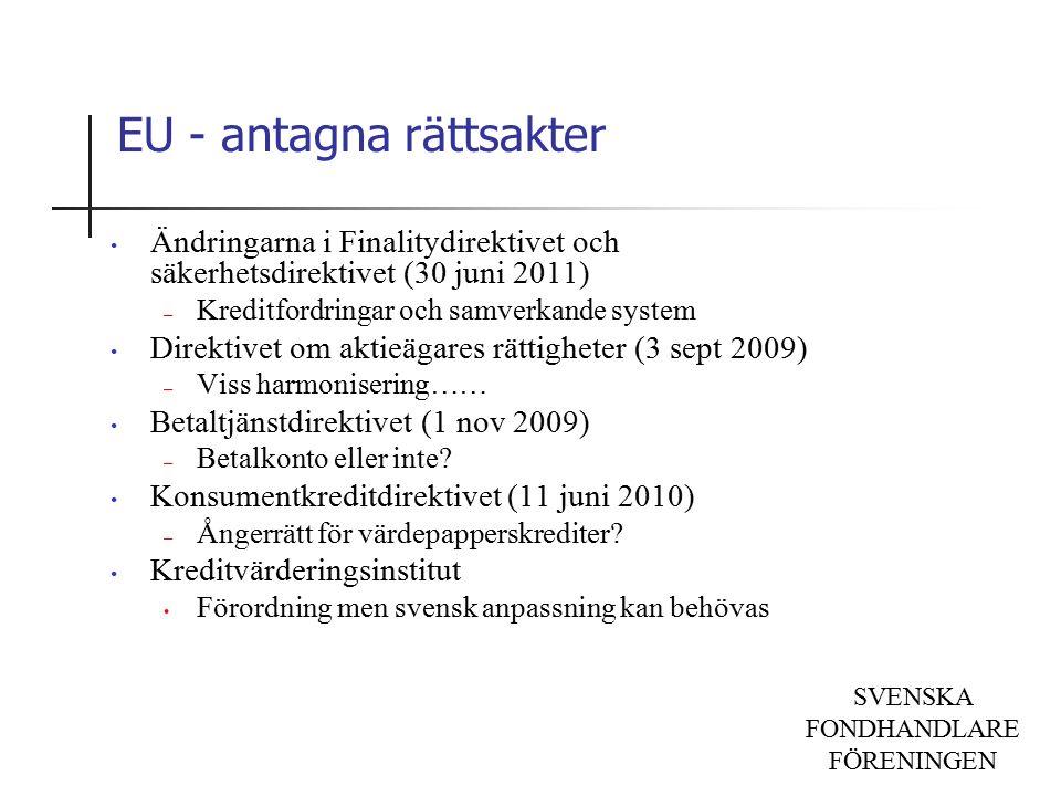 SVENSKA FONDHANDLARE FÖRENINGEN EU - antagna rättsakter Ändringarna i Finalitydirektivet och säkerhetsdirektivet (30 juni 2011) – Kreditfordringar och samverkande system Direktivet om aktieägares rättigheter (3 sept 2009) – Viss harmonisering…… Betaltjänstdirektivet (1 nov 2009) – Betalkonto eller inte.