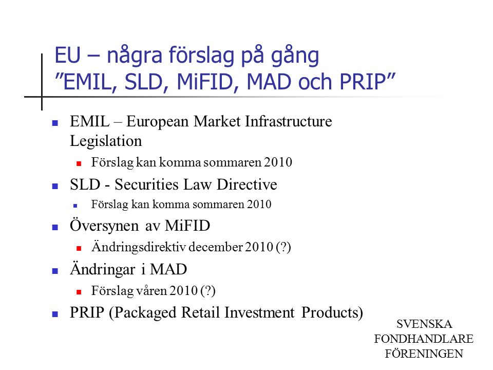 SVENSKA FONDHANDLARE FÖRENINGEN EU – några förslag på gång EMIL, SLD, MiFID, MAD och PRIP EMIL – European Market Infrastructure Legislation Förslag kan komma sommaren 2010 SLD - Securities Law Directive Förslag kan komma sommaren 2010 Översynen av MiFID Ändringsdirektiv december 2010 ( ) Ändringar i MAD Förslag våren 2010 ( ) PRIP (Packaged Retail Investment Products)