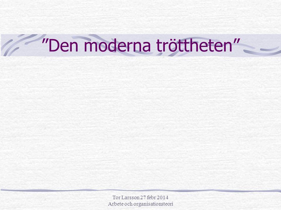 Tor Larsson 27 febr 2014 Arbete och organisationsteori Den moderna tröttheten