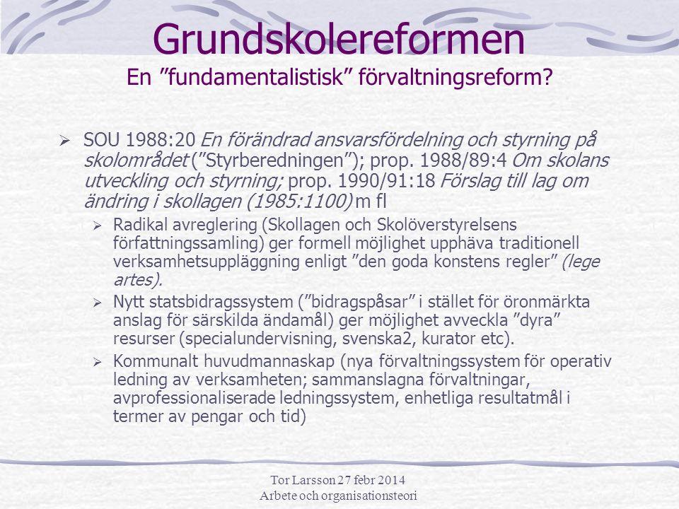 Tor Larsson 27 febr 2014 Arbete och organisationsteori Grundskolereformen En fundamentalistisk förvaltningsreform.