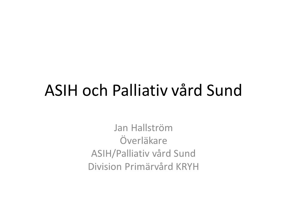 ASIH och Palliativ vård Sund Jan Hallström Överläkare ASIH/Palliativ vård Sund Division Primärvård KRYH