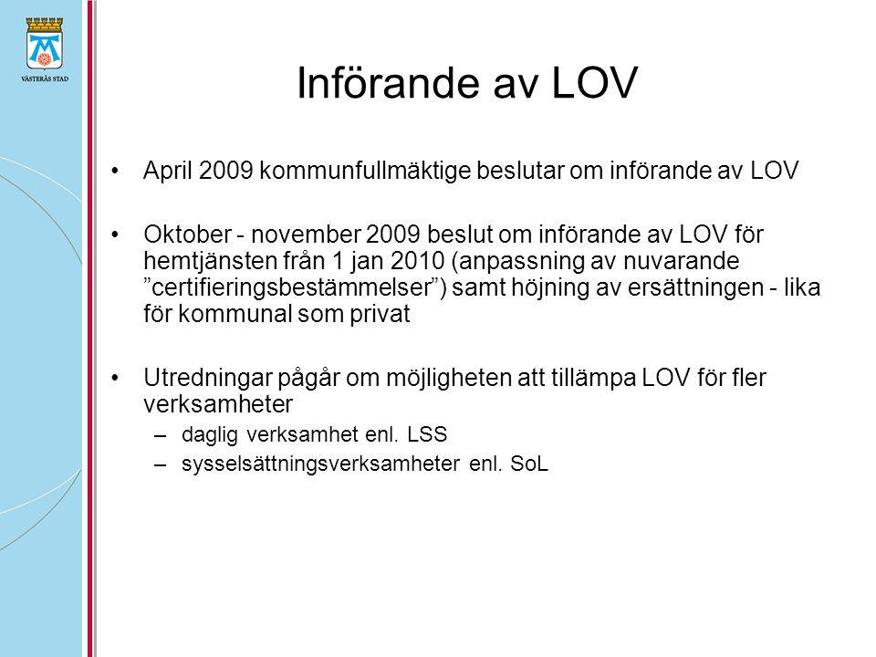 Införande av LOV April 2009 kommunfullmäktige beslutar om införande av LOV Oktober - november 2009 beslut om införande av LOV för hemtjänsten från 1 jan 2010 (anpassning av nuvarande certifieringsbestämmelser ) samt höjning av ersättningen - lika för kommunal som privat Utredningar pågår om möjligheten att tillämpa LOV för fler verksamheter –daglig verksamhet enl.