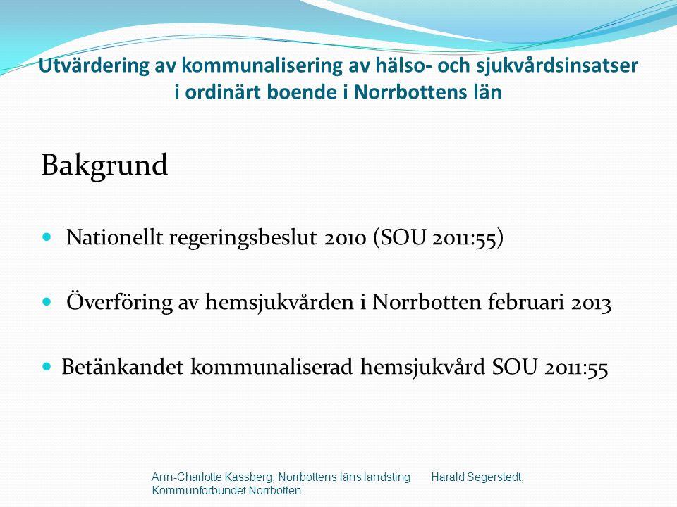 Utvärdering av kommunalisering av hälso- och sjukvårdsinsatser i ordinärt boende i Norrbottens län Bakgrund Nationellt regeringsbeslut 2010 (SOU 2011:55) Överföring av hemsjukvården i Norrbotten februari 2013 Betänkandet kommunaliserad hemsjukvård SOU 2011:55 Ann-Charlotte Kassberg, Norrbottens läns landsting Harald Segerstedt, Kommunförbundet Norrbotten