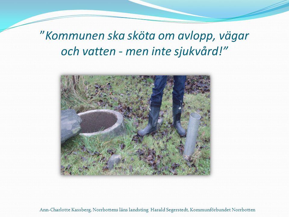 Kommunen ska sköta om avlopp, vägar och vatten - men inte sjukvård! Ann-Charlotte Kassberg, Norrbottens läns landsting Harald Segerstedt, Kommunförbundet Norrbotten