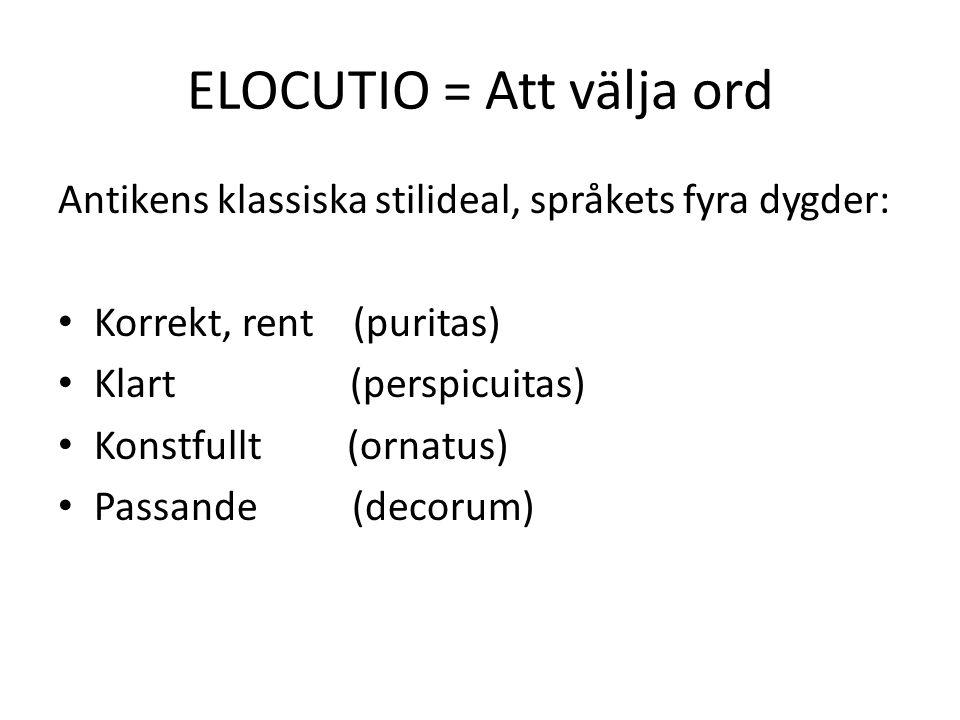 ELOCUTIO = Att välja ord Antikens klassiska stilideal, språkets fyra dygder: Korrekt, rent (puritas) Klart (perspicuitas) Konstfullt (ornatus) Passande (decorum)