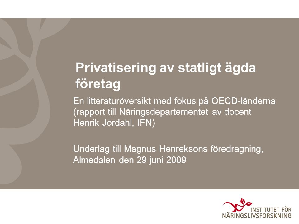 Privatisering av statligt ägda företag En litteraturöversikt med fokus på OECD-länderna (rapport till Näringsdepartementet av docent Henrik Jordahl, IFN) Underlag till Magnus Henreksons föredragning, Almedalen den 29 juni 2009