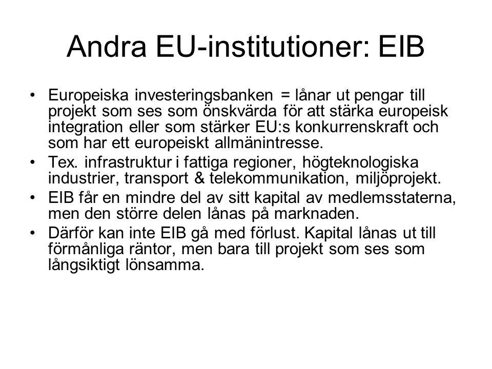 Andra EU-institutioner: EIB Europeiska investeringsbanken = lånar ut pengar till projekt som ses som önskvärda för att stärka europeisk integration eller som stärker EU:s konkurrenskraft och som har ett europeiskt allmänintresse.