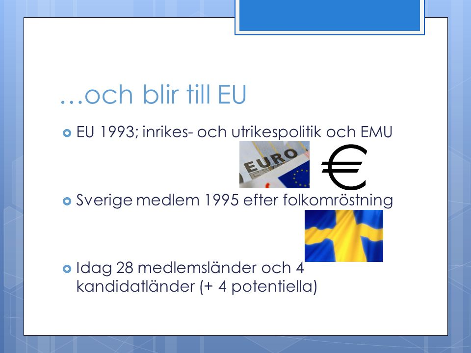 …och blir till EU  EU 1993; inrikes- och utrikespolitik och EMU  Sverige medlem 1995 efter folkomröstning  Idag 28 medlemsländer och 4 kandidatländer (+ 4 potentiella)