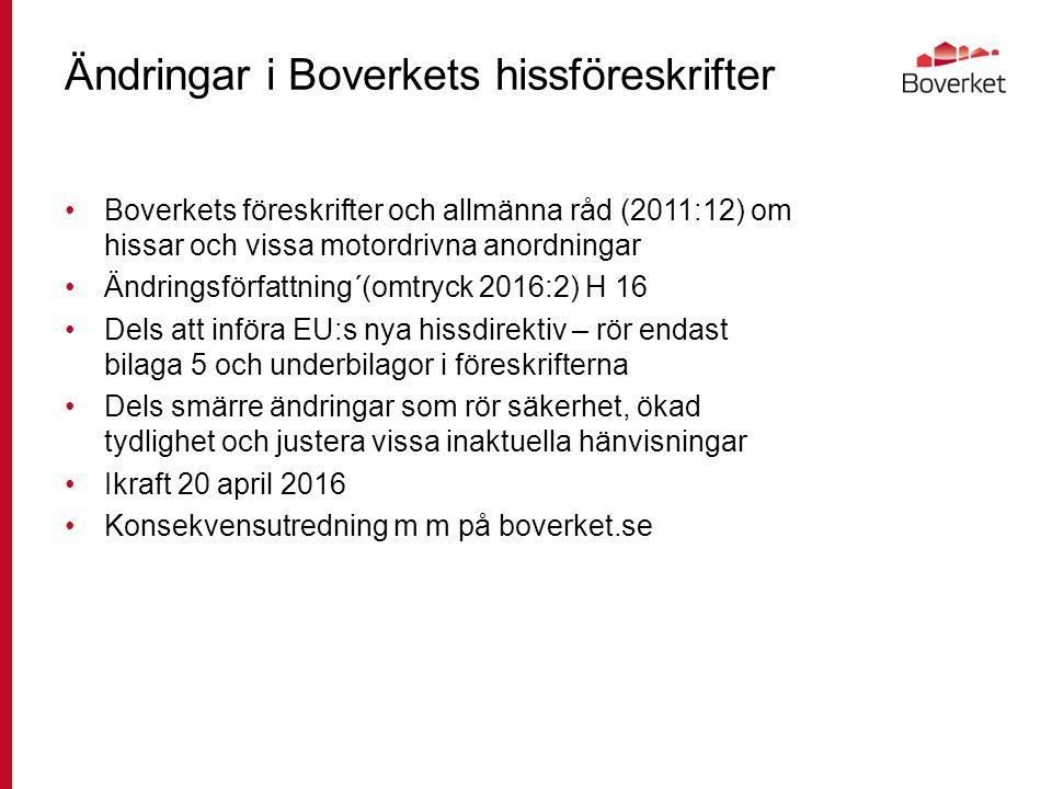 Ändringar i Boverkets hissföreskrifter Boverkets föreskrifter och allmänna råd (2011:12) om hissar och vissa motordrivna anordningar Ändringsförfattning´(omtryck 2016:2) H 16 Dels att införa EU:s nya hissdirektiv – rör endast bilaga 5 och underbilagor i föreskrifterna Dels smärre ändringar som rör säkerhet, ökad tydlighet och justera vissa inaktuella hänvisningar Ikraft 20 april 2016 Konsekvensutredning m m på boverket.se