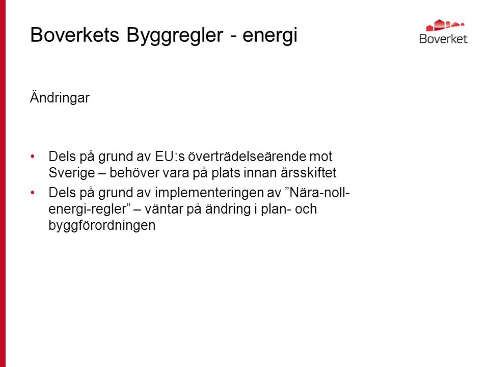 Boverkets Byggregler - energi Ändringar Dels på grund av EU:s överträdelseärende mot Sverige – behöver vara på plats innan årsskiftet Dels på grund av implementeringen av Nära-noll- energi-regler – väntar på ändring i plan- och byggförordningen