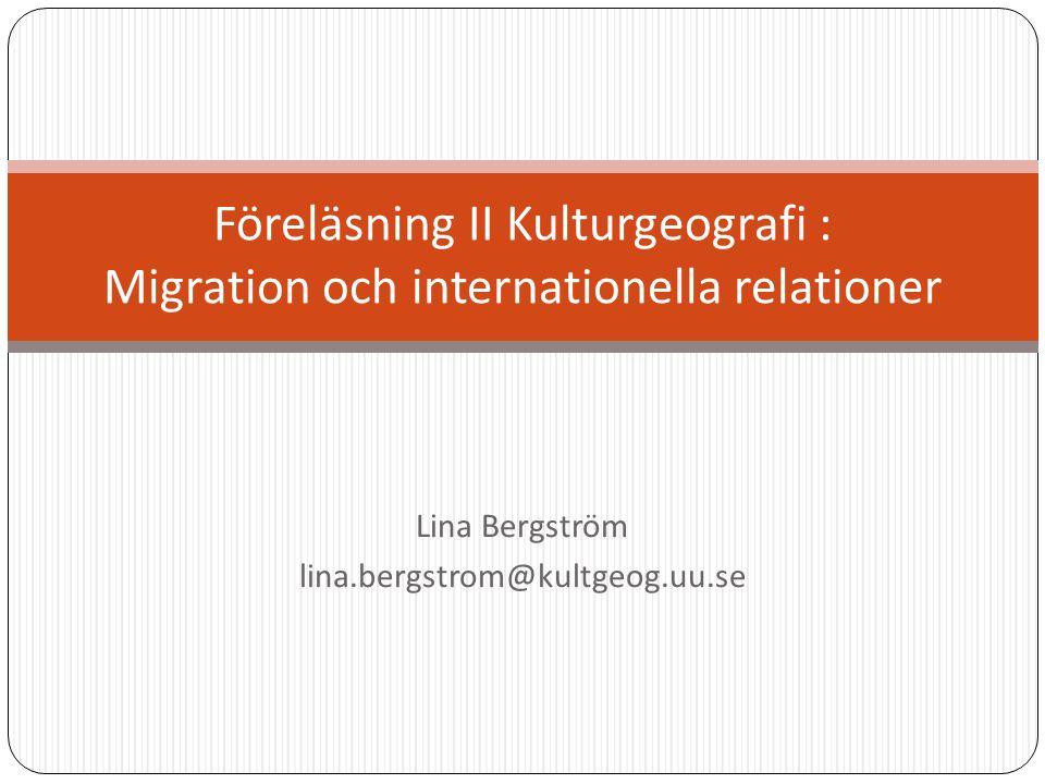 Lina Bergström lina.bergstrom@kultgeog.uu.se Föreläsning II Kulturgeografi : Migration och internationella relationer