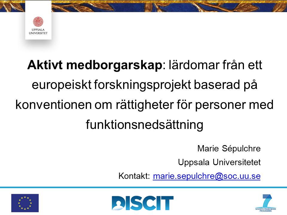 Aktivt medborgarskap: lärdomar från ett europeiskt forskningsprojekt baserad på konventionen om rättigheter för personer med funktionsnedsättning Marie Sépulchre Uppsala Universitetet Kontakt: marie.sepulchre@soc.uu.semarie.sepulchre@soc.uu.se