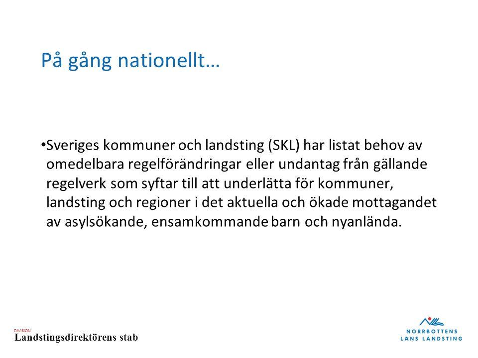 DIVISION Landstingsdirektörens stab På gång nationellt… Sveriges kommuner och landsting (SKL) har listat behov av omedelbara regelförändringar eller undantag från gällande regelverk som syftar till att underlätta för kommuner, landsting och regioner i det aktuella och ökade mottagandet av asylsökande, ensamkommande barn och nyanlända.