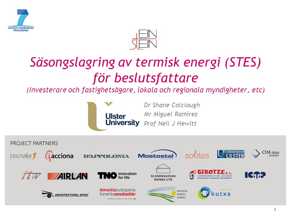 1 Säsongslagring av termisk energi (STES) för beslutsfattare (Investerare och fastighetsägare, lokala och regionala myndigheter, etc) Dr Shane Colclough Mr Miguel Ramirez Prof Neil J Hewitt