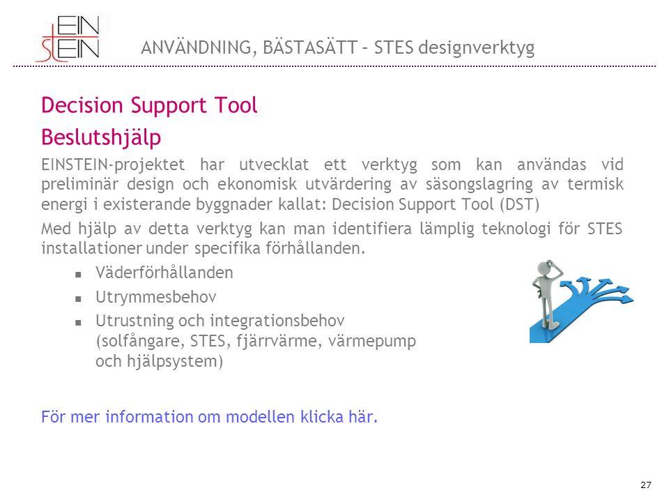 Decision Support Tool Beslutshjälp EINSTEIN-projektet har utvecklat ett verktyg som kan användas vid preliminär design och ekonomisk utvärdering av säsongslagring av termisk energi i existerande byggnader kallat: Decision Support Tool (DST) Med hjälp av detta verktyg kan man identifiera lämplig teknologi för STES installationer under specifika förhållanden.
