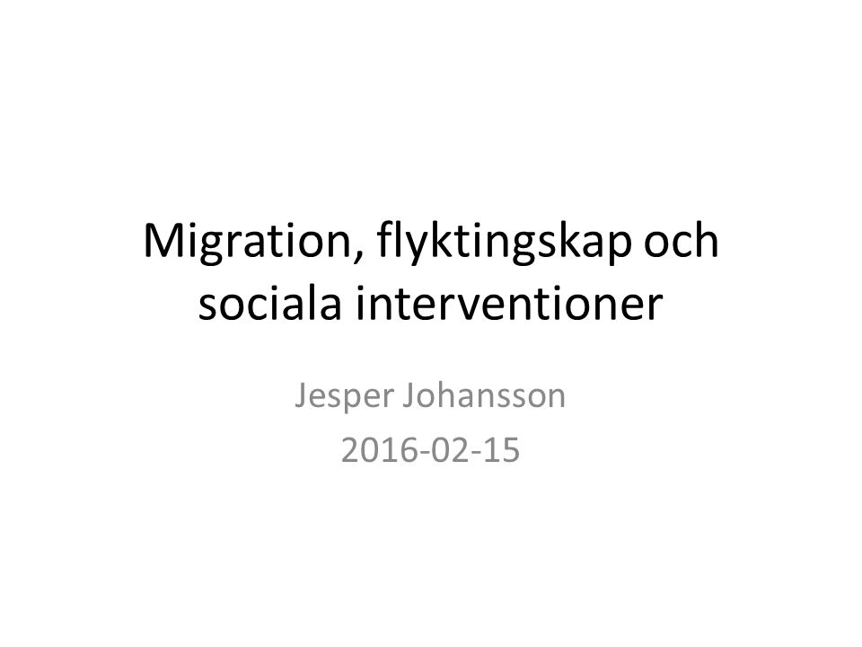 Migration, flyktingskap och sociala interventioner Jesper Johansson 2016-02-15