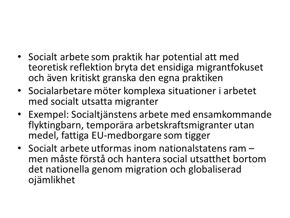 Socialt arbete som praktik har potential att med teoretisk reflektion bryta det ensidiga migrantfokuset och även kritiskt granska den egna praktiken Socialarbetare möter komplexa situationer i arbetet med socialt utsatta migranter Exempel: Socialtjänstens arbete med ensamkommande flyktingbarn, temporära arbetskraftsmigranter utan medel, fattiga EU-medborgare som tigger Socialt arbete utformas inom nationalstatens ram – men måste förstå och hantera social utsatthet bortom det nationella genom migration och globaliserad ojämlikhet