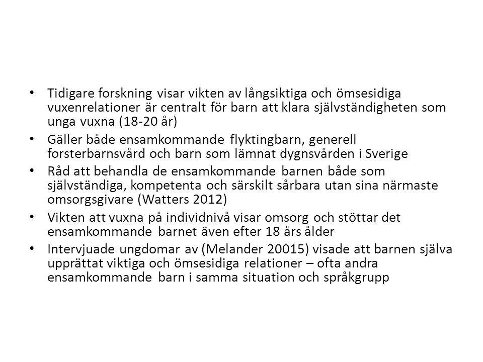 Tidigare forskning visar vikten av långsiktiga och ömsesidiga vuxenrelationer är centralt för barn att klara självständigheten som unga vuxna (18-20 år) Gäller både ensamkommande flyktingbarn, generell forsterbarnsvård och barn som lämnat dygnsvården i Sverige Råd att behandla de ensamkommande barnen både som självständiga, kompetenta och särskilt sårbara utan sina närmaste omsorgsgivare (Watters 2012) Vikten att vuxna på individnivå visar omsorg och stöttar det ensamkommande barnet även efter 18 års ålder Intervjuade ungdomar av (Melander 20015) visade att barnen själva upprättat viktiga och ömsesidiga relationer – ofta andra ensamkommande barn i samma situation och språkgrupp