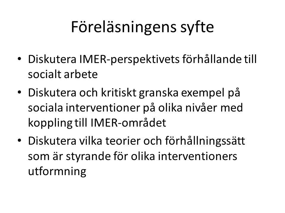 Föreläsningens syfte Diskutera IMER-perspektivets förhållande till socialt arbete Diskutera och kritiskt granska exempel på sociala interventioner på olika nivåer med koppling till IMER-området Diskutera vilka teorier och förhållningssätt som är styrande för olika interventioners utformning