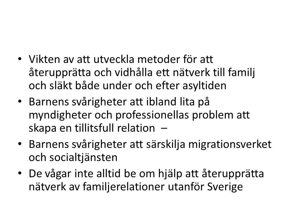 Vikten av att utveckla metoder för att återupprätta och vidhålla ett nätverk till familj och släkt både under och efter asyltiden Barnens svårigheter att ibland lita på myndigheter och professionellas problem att skapa en tillitsfull relation – Barnens svårigheter att särskilja migrationsverket och socialtjänsten De vågar inte alltid be om hjälp att återupprätta nätverk av familjerelationer utanför Sverige