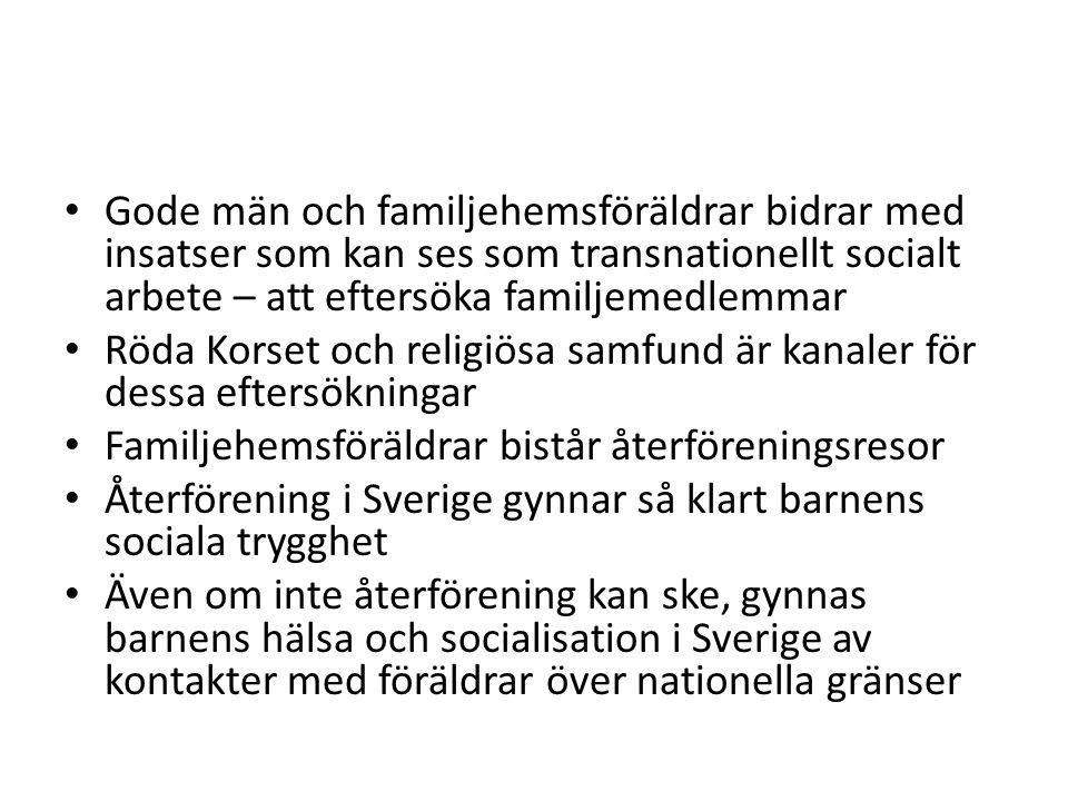 Gode män och familjehemsföräldrar bidrar med insatser som kan ses som transnationellt socialt arbete – att eftersöka familjemedlemmar Röda Korset och religiösa samfund är kanaler för dessa eftersökningar Familjehemsföräldrar bistår återföreningsresor Återförening i Sverige gynnar så klart barnens sociala trygghet Även om inte återförening kan ske, gynnas barnens hälsa och socialisation i Sverige av kontakter med föräldrar över nationella gränser