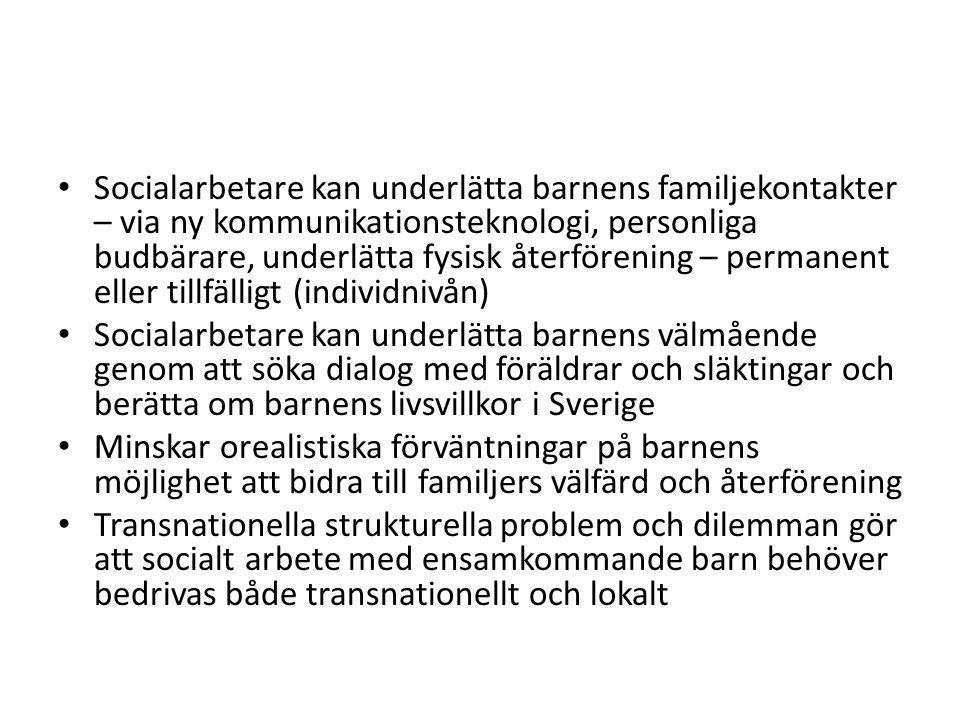 Socialarbetare kan underlätta barnens familjekontakter – via ny kommunikationsteknologi, personliga budbärare, underlätta fysisk återförening – permanent eller tillfälligt (individnivån) Socialarbetare kan underlätta barnens välmående genom att söka dialog med föräldrar och släktingar och berätta om barnens livsvillkor i Sverige Minskar orealistiska förväntningar på barnens möjlighet att bidra till familjers välfärd och återförening Transnationella strukturella problem och dilemman gör att socialt arbete med ensamkommande barn behöver bedrivas både transnationellt och lokalt
