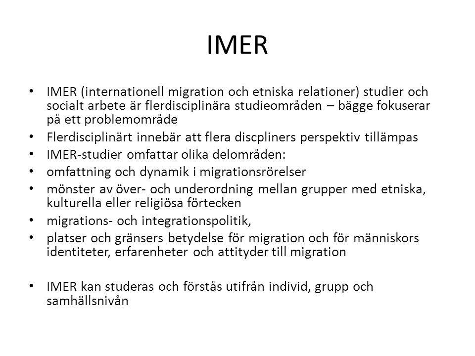 IMER IMER (internationell migration och etniska relationer) studier och socialt arbete är flerdisciplinära studieområden – bägge fokuserar på ett problemområde Flerdisciplinärt innebär att flera discpliners perspektiv tillämpas IMER-studier omfattar olika delområden: omfattning och dynamik i migrationsrörelser mönster av över- och underordning mellan grupper med etniska, kulturella eller religiösa förtecken migrations- och integrationspolitik, platser och gränsers betydelse för migration och för människors identiteter, erfarenheter och attityder till migration IMER kan studeras och förstås utifrån individ, grupp och samhällsnivån
