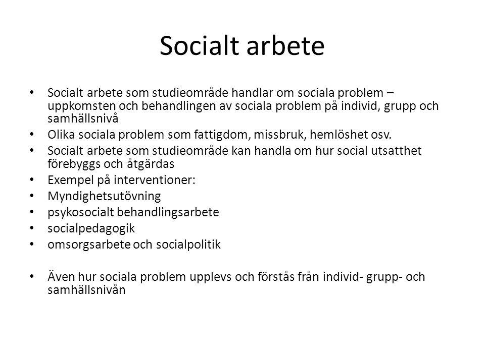 Socialt arbete Socialt arbete som studieområde handlar om sociala problem – uppkomsten och behandlingen av sociala problem på individ, grupp och samhällsnivå Olika sociala problem som fattigdom, missbruk, hemlöshet osv.