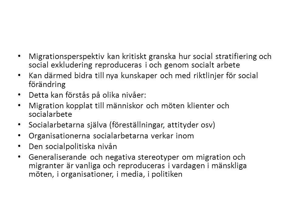 Migrationsperspektiv kan kritiskt granska hur social stratifiering och social exkludering reproduceras i och genom socialt arbete Kan därmed bidra till nya kunskaper och med riktlinjer för social förändring Detta kan förstås på olika nivåer: Migration kopplat till människor och möten klienter och socialarbete Socialarbetarna själva (föreställningar, attityder osv) Organisationerna socialarbetarna verkar inom Den socialpolitiska nivån Generaliserande och negativa stereotyper om migration och migranter är vanliga och reproduceras i vardagen i mänskliga möten, i organisationer, i media, i politiken