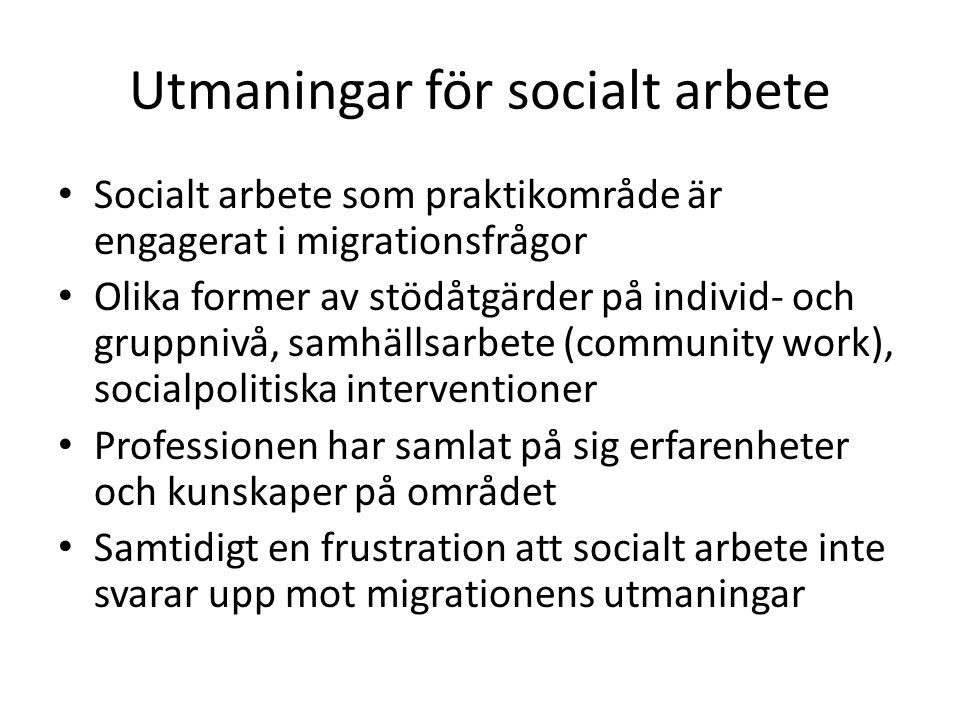 Utmaningar för socialt arbete Socialt arbete som praktikområde är engagerat i migrationsfrågor Olika former av stödåtgärder på individ- och gruppnivå, samhällsarbete (community work), socialpolitiska interventioner Professionen har samlat på sig erfarenheter och kunskaper på området Samtidigt en frustration att socialt arbete inte svarar upp mot migrationens utmaningar