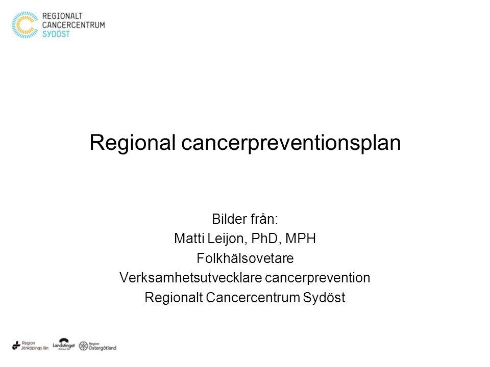 Regional cancerpreventionsplan Bilder från: Matti Leijon, PhD, MPH Folkhälsovetare Verksamhetsutvecklare cancerprevention Regionalt Cancercentrum Sydöst